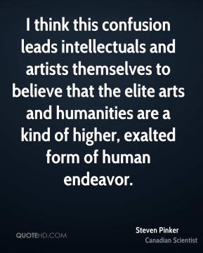 Steven Pinker - I think this confusion leads intellectuals and artists themselves to believe that the elite arts and humanities are a kind of higher, exalted form of human endeavor.