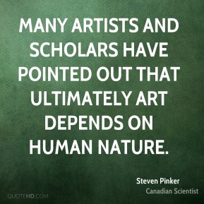 Many artists and scholars have pointed out that ultimately art depends on human nature.