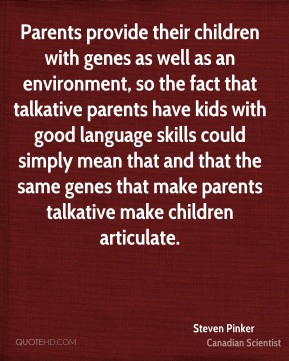 Steven Pinker - Parents provide their children with genes as well as an environment, so the fact that talkative parents have kids with good language skills could simply mean that and that the same genes that make parents talkative make children articulate.