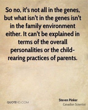 So no, it's not all in the genes, but what isn't in the genes isn't in the family environment either. It can't be explained in terms of the overall personalities or the child-rearing practices of parents.
