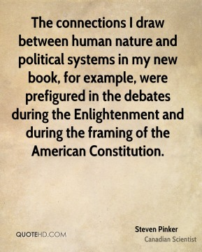 Steven Pinker - The connections I draw between human nature and political systems in my new book, for example, were prefigured in the debates during the Enlightenment and during the framing of the American Constitution.