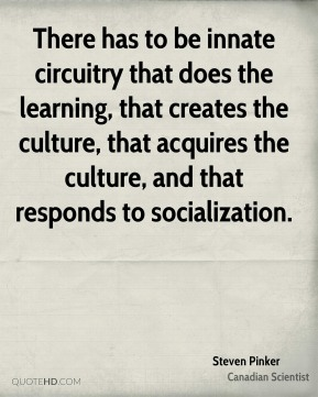 There has to be innate circuitry that does the learning, that creates the culture, that acquires the culture, and that responds to socialization.