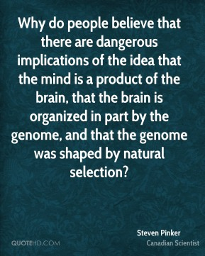 Steven Pinker - Why do people believe that there are dangerous implications of the idea that the mind is a product of the brain, that the brain is organized in part by the genome, and that the genome was shaped by natural selection?