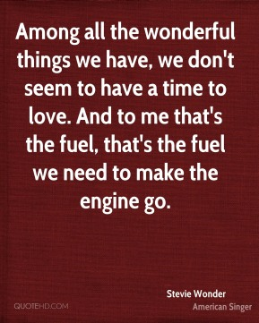 Among all the wonderful things we have, we don't seem to have a time to love. And to me that's the fuel, that's the fuel we need to make the engine go.