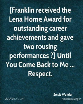 Stevie Wonder  - [Franklin received the Lena Horne Award for outstanding career achievements and gave two rousing performances ?] Until You Come Back to Me ... Respect.