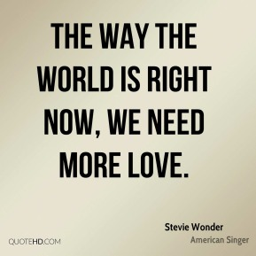 Stevie Wonder  - The way the world is right now, we need more love.