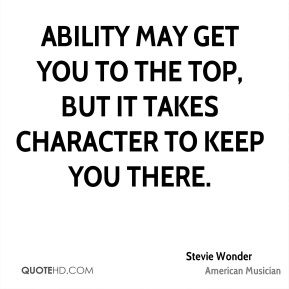 Stevie Wonder - Ability may get you to the top, but it takes character to keep you there.