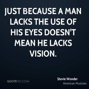 Stevie Wonder - Just because a man lacks the use of his eyes doesn't mean he lacks vision.