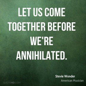 Let us come together before we're annihilated.