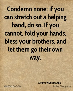 Condemn none: if you can stretch out a helping hand, do so. If you cannot, fold your hands, bless your brothers, and let them go their own way.