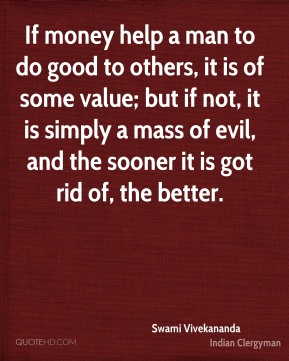 If money help a man to do good to others, it is of some value; but if not, it is simply a mass of evil, and the sooner it is got rid of, the better.