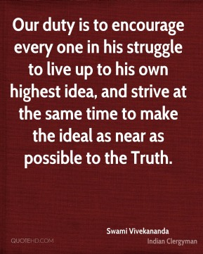 Our duty is to encourage every one in his struggle to live up to his own highest idea, and strive at the same time to make the ideal as near as possible to the Truth.