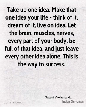 Take up one idea. Make that one idea your life - think of it, dream of it, live on idea. Let the brain, muscles, nerves, every part of your body, be full of that idea, and just leave every other idea alone. This is the way to success.