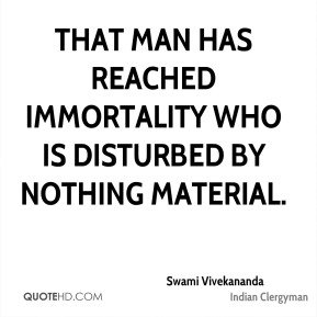 That man has reached immortality who is disturbed by nothing material.