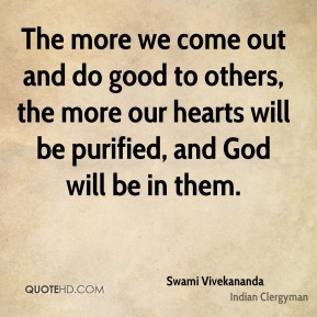 Swami Vivekananda - The more we come out and do good to others, the more our hearts will be purified, and God will be in them.