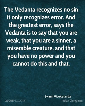 Swami Vivekananda - The Vedanta recognizes no sin it only recognizes error. And the greatest error, says the Vedanta is to say that you are weak, that you are a sinner, a miserable creature, and that you have no power and you cannot do this and that.