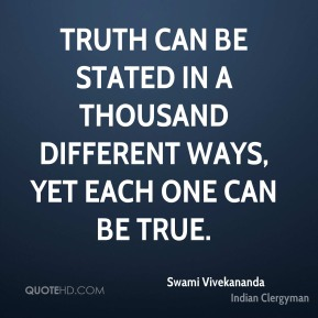 Swami Vivekananda - Truth can be stated in a thousand different ways, yet each one can be true.