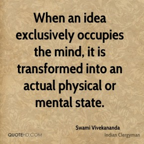 Swami Vivekananda - When an idea exclusively occupies the mind, it is transformed into an actual physical or mental state.