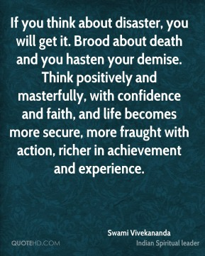 Swami Vivekananda  - If you think about disaster, you will get it. Brood about death and you hasten your demise. Think positively and masterfully, with confidence and faith, and life becomes more secure, more fraught with action, richer in achievement and experience.