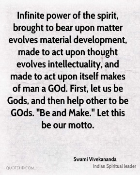 """Swami Vivekananda  - Infinite power of the spirit, brought to bear upon matter evolves material development, made to act upon thought evolves intellectuality, and made to act upon itself makes of man a GOd. First, let us be Gods, and then help other to be GOds. """"Be and Make."""" Let this be our motto."""