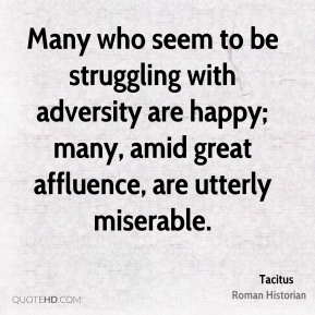 Tacitus - Many who seem to be struggling with adversity are happy; many, amid great affluence, are utterly miserable.