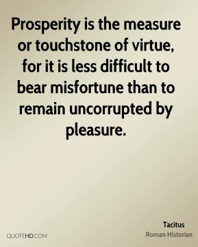 Tacitus - Prosperity is the measure or touchstone of virtue, for it is less difficult to bear misfortune than to remain uncorrupted by pleasure.