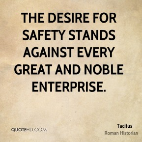 Tacitus - The desire for safety stands against every great and noble enterprise.