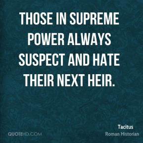 Tacitus - Those in supreme power always suspect and hate their next heir.