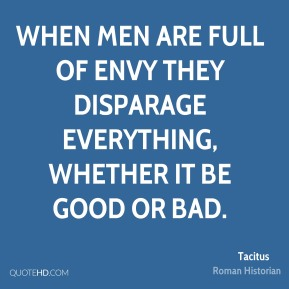 When men are full of envy they disparage everything, whether it be good or bad.