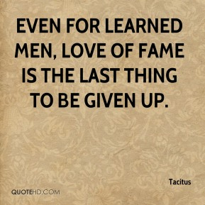 Tacitus  - Even for learned men, love of fame is the last thing to be given up.