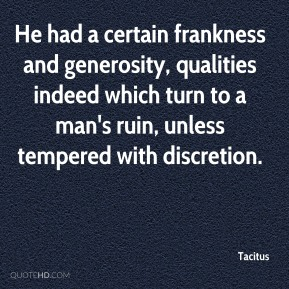 Tacitus  - He had a certain frankness and generosity, qualities indeed which turn to a man's ruin, unless tempered with discretion.