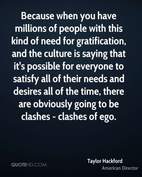 Taylor Hackford - Because when you have millions of people with this kind of need for gratification, and the culture is saying that it's possible for everyone to satisfy all of their needs and desires all of the time, there are obviously going to be clashes - clashes of ego.