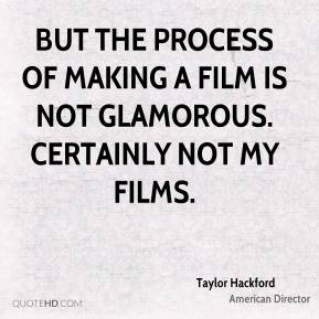 Taylor Hackford - But the process of making a film is not glamorous. Certainly not my films.