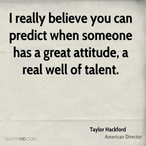 Taylor Hackford - I really believe you can predict when someone has a great attitude, a real well of talent.