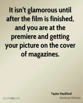 Taylor Hackford - It isn't glamorous until after the film is finished, and you are at the premiere and getting your picture on the cover of magazines.