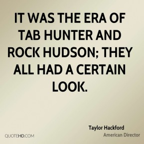 Taylor Hackford - It was the era of Tab Hunter and Rock Hudson; they all had a certain look.