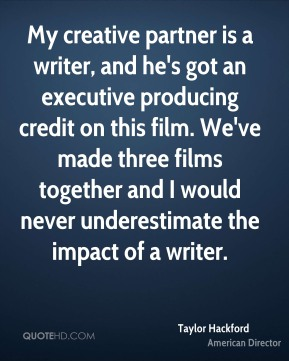 Taylor Hackford - My creative partner is a writer, and he's got an executive producing credit on this film. We've made three films together and I would never underestimate the impact of a writer.
