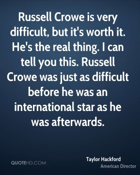 Taylor Hackford - Russell Crowe is very difficult, but it's worth it. He's the real thing. I can tell you this. Russell Crowe was just as difficult before he was an international star as he was afterwards.