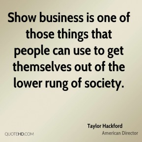 Taylor Hackford - Show business is one of those things that people can use to get themselves out of the lower rung of society.