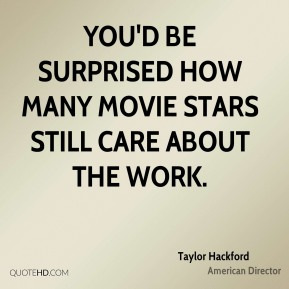 Taylor Hackford - You'd be surprised how many movie stars still care about the work.