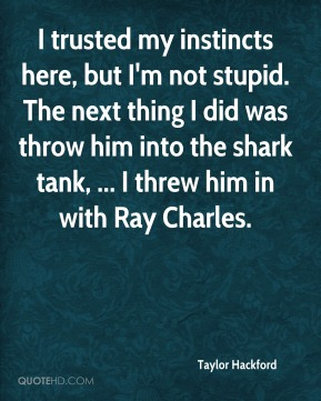 Taylor Hackford  - I trusted my instincts here, but I'm not stupid. The next thing I did was throw him into the shark tank, ... I threw him in with Ray Charles.