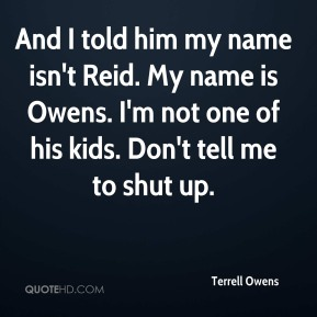 And I told him my name isn't Reid. My name is Owens. I'm not one of his kids. Don't tell me to shut up.