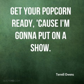 Terrell Owens  - Get your popcorn ready, 'cause I'm gonna put on a show.