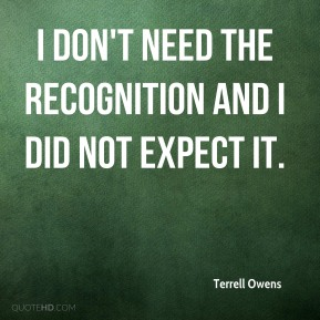 I don't need the recognition and I did not expect it.