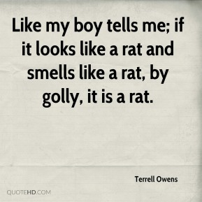 Terrell Owens  - Like my boy tells me; if it looks like a rat and smells like a rat, by golly, it is a rat.