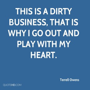 This is a dirty business, that is why I go out and play with my heart.