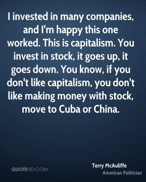 Terry McAuliffe - I invested in many companies, and I'm happy this one worked. This is capitalism. You invest in stock, it goes up, it goes down. You know, if you don't like capitalism, you don't like making money with stock, move to Cuba or China.
