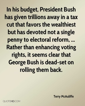 Terry McAuliffe  - In his budget, President Bush has given trillions away in a tax cut that favors the wealthiest but has devoted not a single penny to electoral reform, ... Rather than enhancing voting rights, it seems clear that George Bush is dead-set on rolling them back.