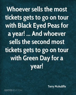 Terry McAuliffe  - Whoever sells the most tickets gets to go on tour with Black Eyed Peas for a year! ... And whoever sells the second most tickets gets to go on tour with Green Day for a year!