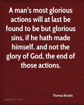 A man's most glorious actions will at last be found to be but glorious sins, if he hath made himself, and not the glory of God, the end of those actions.